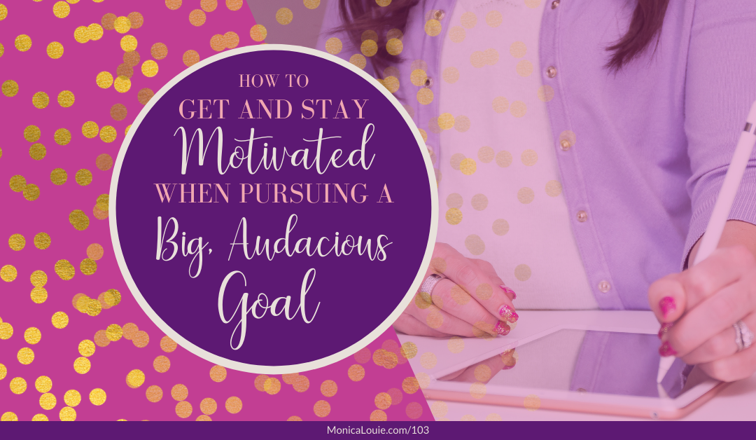 How to Get and Stay Motivated When Pursuing a Big, Audacious Goal